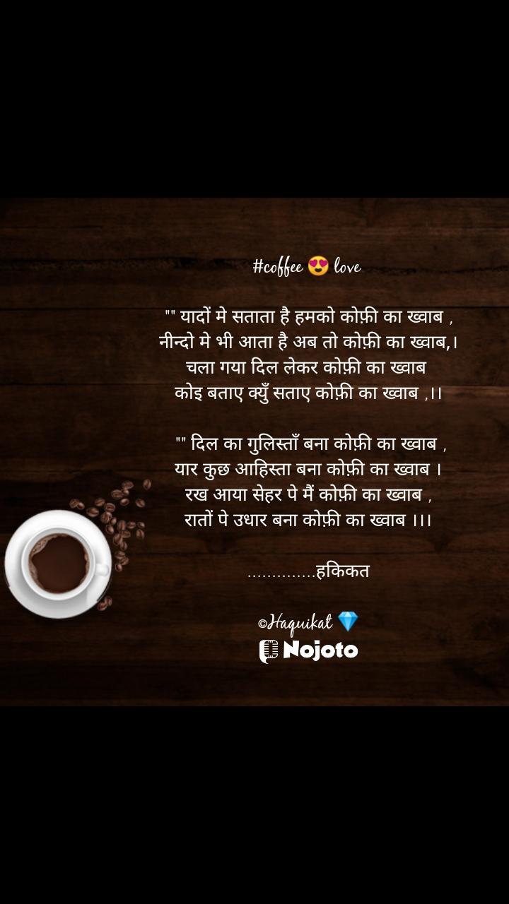 """#coffee 😍 love   """""""" यादों मे सताता है हमको कोफ़ी का ख्वाब , नीन्दो मे भी आता है अब तो कोफ़ी का ख्वाब,। चला गया दिल लेकर कोफ़ी का ख्वाब  कोइ बताए क्युँ सताए कोफ़ी का ख्वाब ,।।   """""""" दिल का गुलिस्ताँ बना कोफ़ी का ख्वाब , यार कुछ आहिस्ता बना कोफ़ी का ख्वाब । रख आया सेहर पे मैं कोफ़ी का ख्वाब , रातों पे उधार बना कोफ़ी का ख्वाब ।।।  ..............हकिकत  ©Haquikat 💎"""