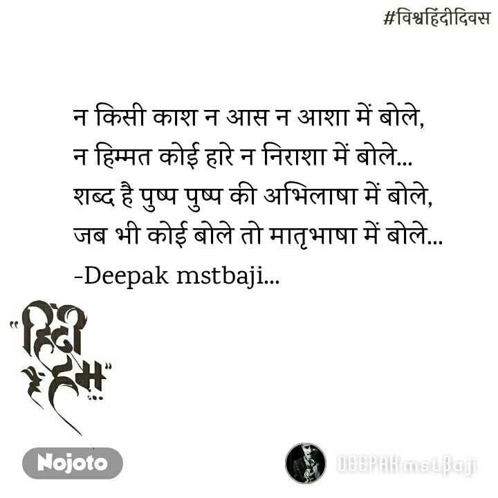 #विश्वहिंदीदिवस न किसी काश न आस न आशा में बोले,  न हिम्मत कोई हारे न निराशा में बोले...  शब्द है पुष्प पुष्प की अभिलाषा में बोले,  जब भी कोई बोले तो मातृभाषा में बोले... -Deepak mstbaji...