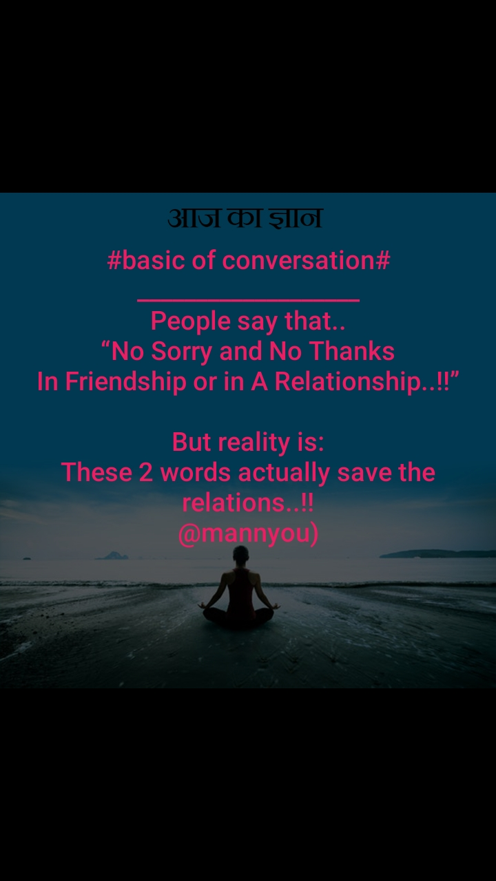 "आज का ज्ञान #basic of conversation# ___________________ People say that.. ""No Sorry and No Thanks In Friendship or in A Relationship..!!""  But reality is: These 2 words actually save the relations..!! @mannyou)"