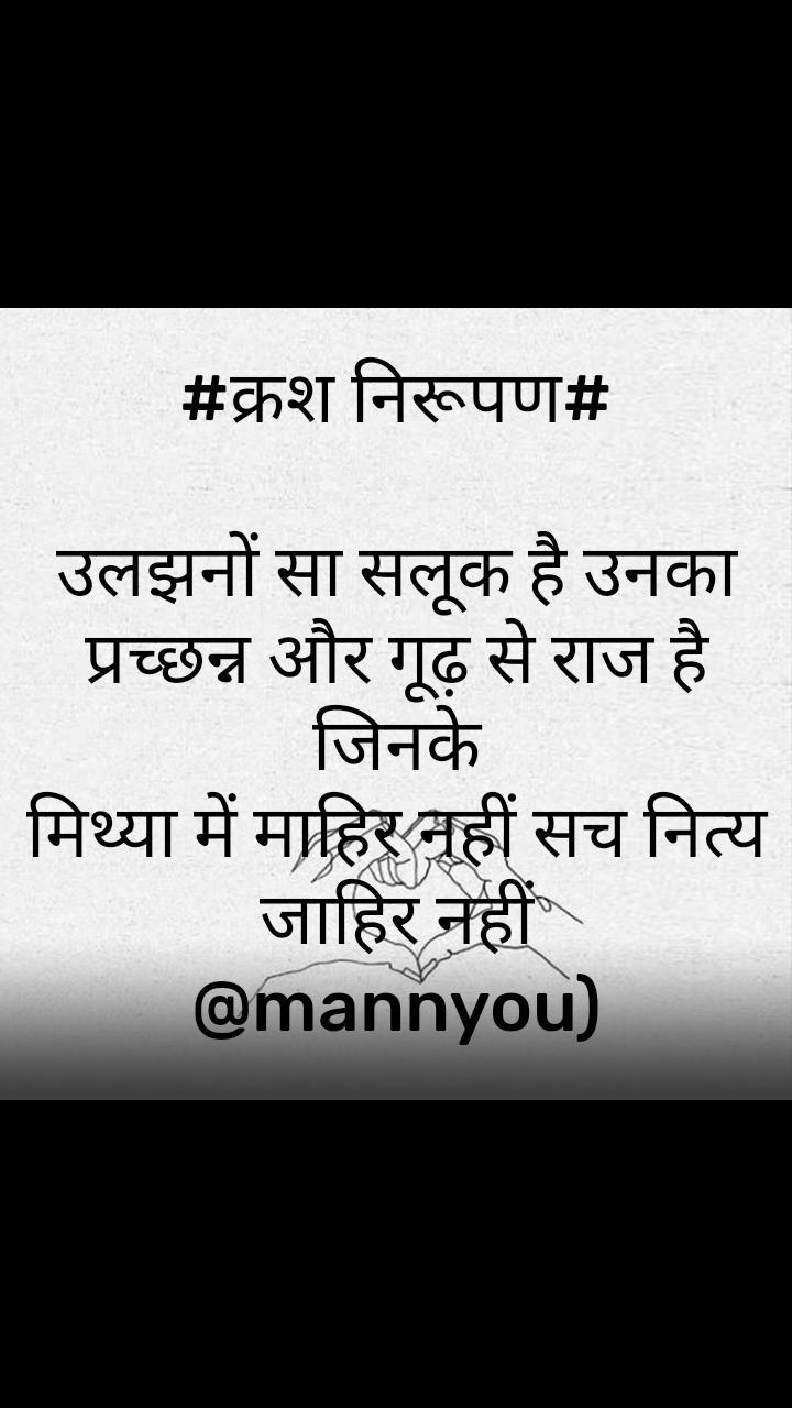 #क्रश निरूपण#  उलझनों सा सलूक है उनका प्रच्छन्न और गूढ़ से राज है जिनके मिथ्या में माहिर नहीं सच नित्य जाहिर नहीं @mannyou)