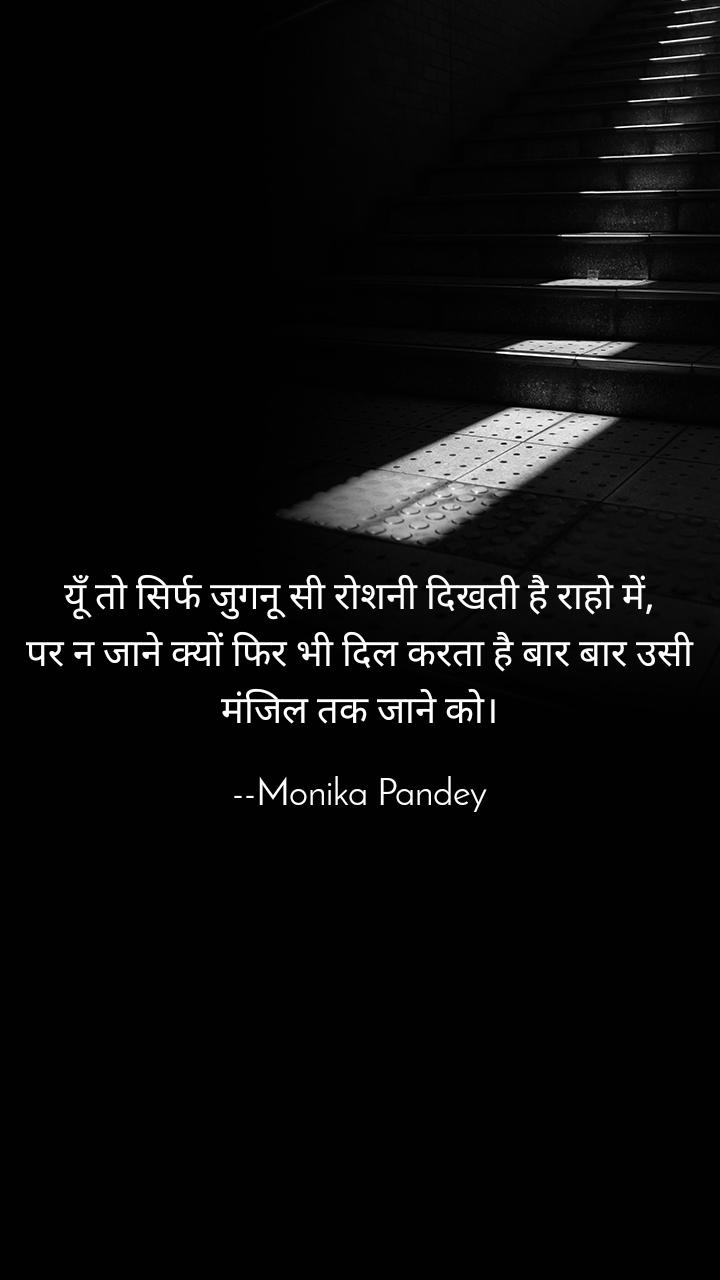 यूँ तो सिर्फ जुगनू सी रोशनी दिखती है राहो में, पर न जाने क्यों फिर भी दिल करता है बार बार उसी मंजिल तक जाने को।  --Monika Pandey