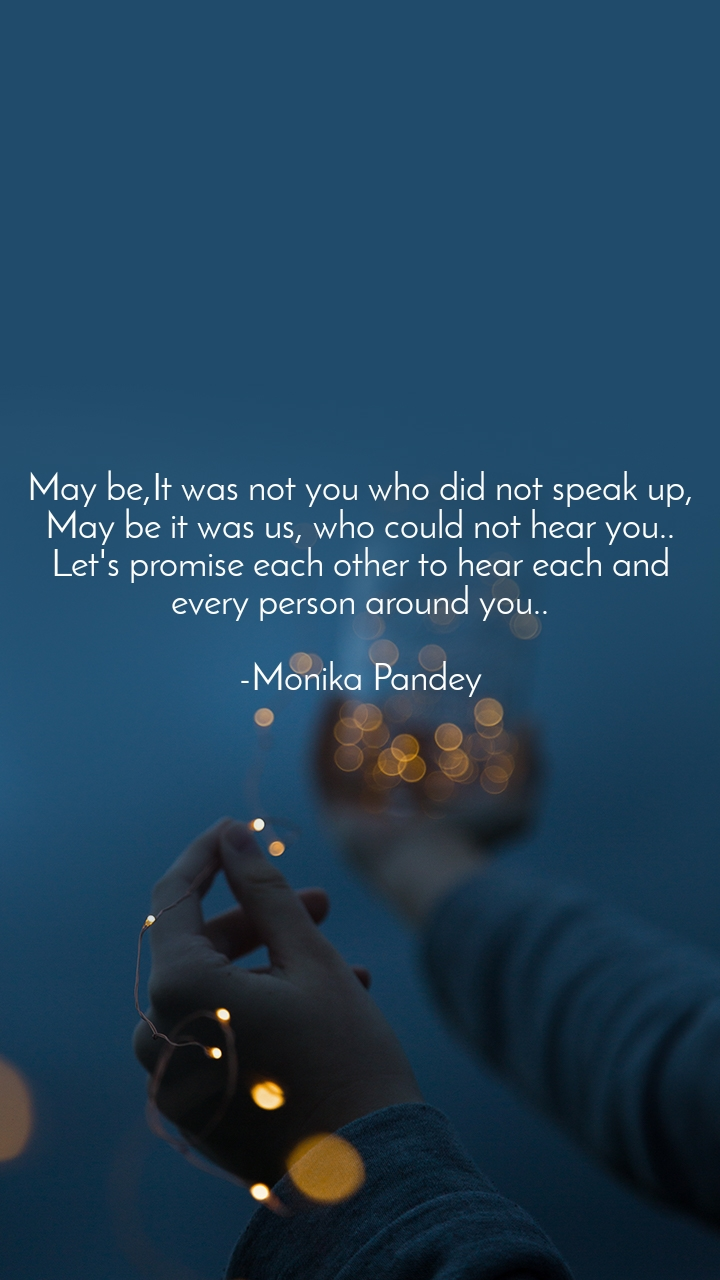 May be,It was not you who did not speak up, May be it was us, who could not hear you.. Let's promise each other to hear each and every person around you..  -Monika Pandey