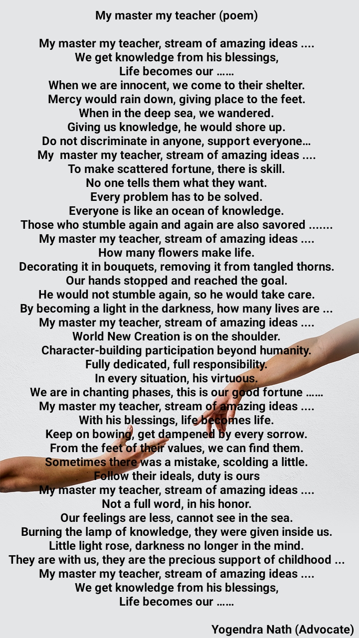 My master my teacher (poem)  My master my teacher, stream of amazing ideas .... We get knowledge from his blessings, Life becomes our …… When we are innocent, we come to their shelter. Mercy would rain down, giving place to the feet. When in the deep sea, we wandered. Giving us knowledge, he would shore up. Do not discriminate in anyone, support everyone… Mymastermy teacher, stream of amazing ideas .... To make scattered fortune, there is skill. No one tells them what they want. Every problem has to be solved. Everyone is like an ocean of knowledge. Those who stumble again and again are also savored ....... My master my teacher, stream of amazing ideas .... How many flowers make life. Decorating it in bouquets, removing it from tangled thorns. Our hands stopped and reached the goal. He would not stumble again, so he would take care. By becoming a light in the darkness, how many lives are ... My master my teacher, stream of amazing ideas .... World New Creation is on the shoulder. Character-building participation beyond humanity. Fully dedicated, full responsibility. In every situation, his virtuous. We are in chanting phases, this is our good fortune …… My master my teacher, stream of amazing ideas .... With his blessings, life becomes life. Keep on bowing, get dampened by every sorrow. From the feet of their values, we can find them. Sometimes there was a mistake, scolding a little. Follow their ideals, duty is ours My master my teacher, stream of amazing ideas .... Not a full word, in his honor. Our feelings are less, cannot see in the sea. Burning the lamp of knowledge, they were given inside us. Little light rose, darkness no longer in the mind. They are with us, they are the precious support of childhood ... My master my teacher, stream of amazing ideas .... We get knowledge from his blessings, Life becomes our ……                                     Yogendra Nath (Advocate)
