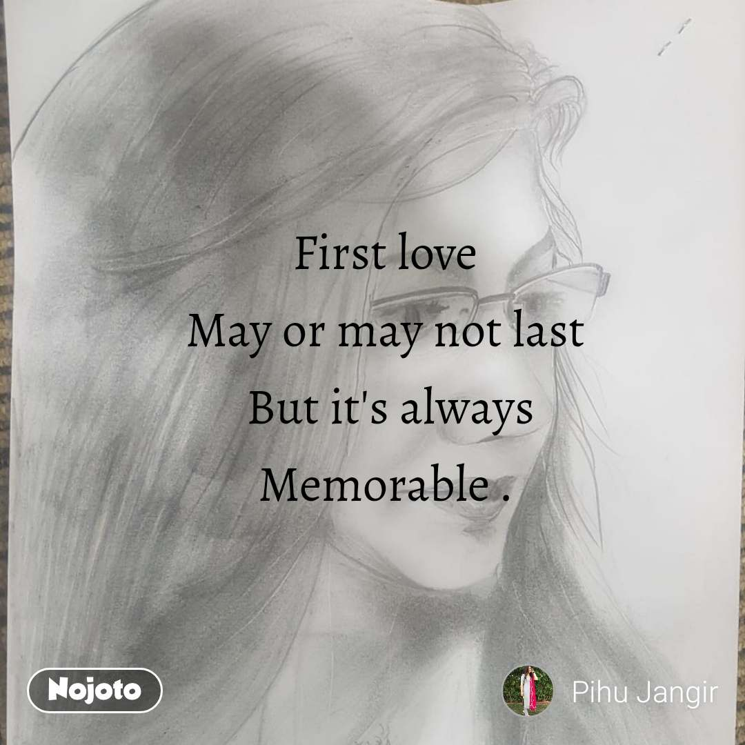 First love May or may not last  But it's always Memorable .