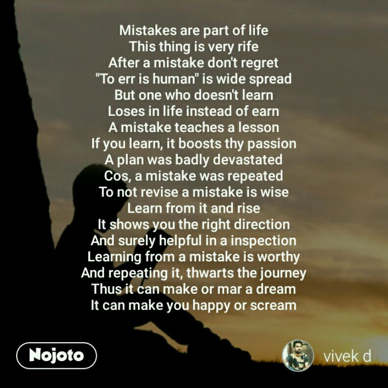 """Mistakes are part of life This thing is very rife After a mistake don't regret """"To err is human"""" is wide spread But one who doesn't learn Loses in life instead of earn A mistake teaches a lesson If you learn, it boosts thy passion A plan was badly devastated Cos, a mistake was repeated To not revise a mistake is wise Learn from it and rise It shows you the right direction And surely helpful in a inspection Learning from a mistake is worthy And repeating it, thwarts the journey Thus it can make or mar a dream It can make you happy or scream"""