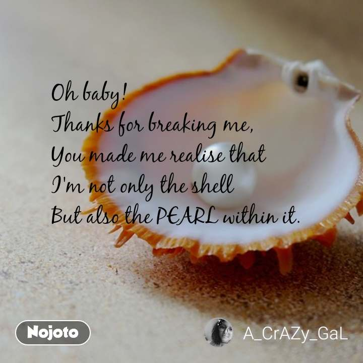 Oh baby! Thanks for breaking me, You made me realise that I'm not only the shell  But also the PEARL within it.