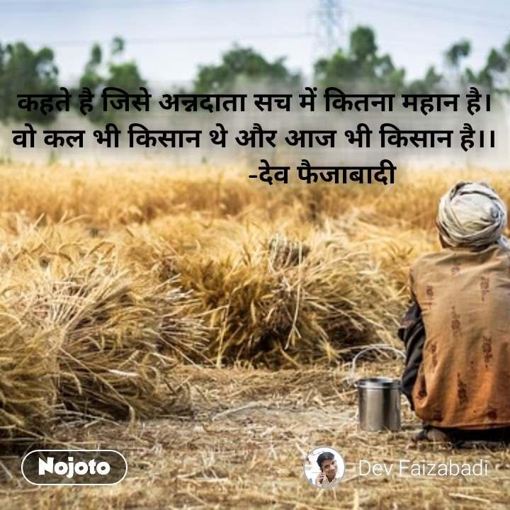 कहते है जिसे अन्नदाता सच में कितना महान है। वो कल भी किसान थे और आज भी किसान है।।                    -देव फैजाबादी #NojotoQuote