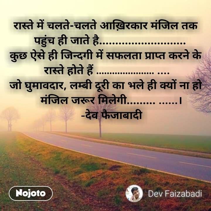 रास्ते में चलते-चलते आख़िरकार मंजिल तक     पहुंच ही जाते है........................... कुछ ऐसे ही जिन्दगी में सफलता प्राप्त करने के  रास्ते होते हैं ...................... .... जो घुमावदार, लम्बी दूरी का भले ही क्यों ना हो     मंजिल जरूर मिलेगी......... ......।     -देव फैजाबादी  #NojotoQuote