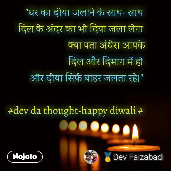 """""""घर का दीया जलाने के साथ- साथ  दिल के अंदर का भी दिया जला लेना  क्या पता अंधेरा आपके  दिल और दिमाग में हो  और दीया सिर्फ बाहर जलता रहे।""""   #dev da thought-happy diwali #"""