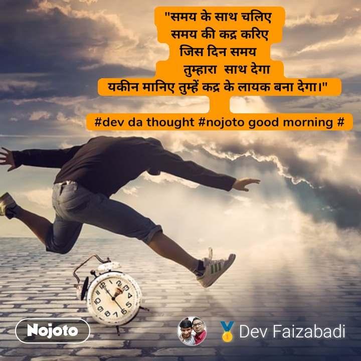 """""""समय के साथ चलिए   समय की कद्र करिए  जिस दिन समय       तुम्हारा  साथ देगा  यकीन मानिए तुम्हें कद्र के लायक बना देगा।""""   #dev da thought #nojoto good morning #"""