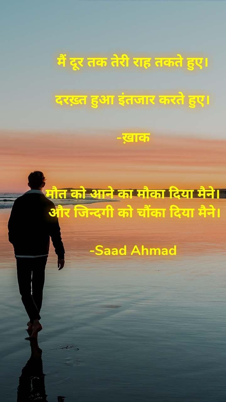 Alone  मैं दूर तक तेरी राह तकते हुए।   दरख़्त हुआ इंतजार करते हुए।   -ख़ाक    मौत को आने का मौका दिया मैने।  और जिन्दगी को चौंका दिया मैने।   -Saad Ahmad