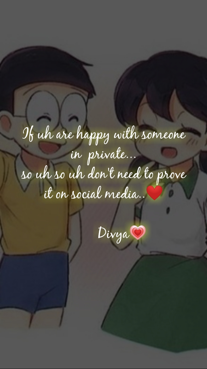 If uh are happy with someone in  private... so uh so uh don't need to prove it on social media..❤️            Divya💗