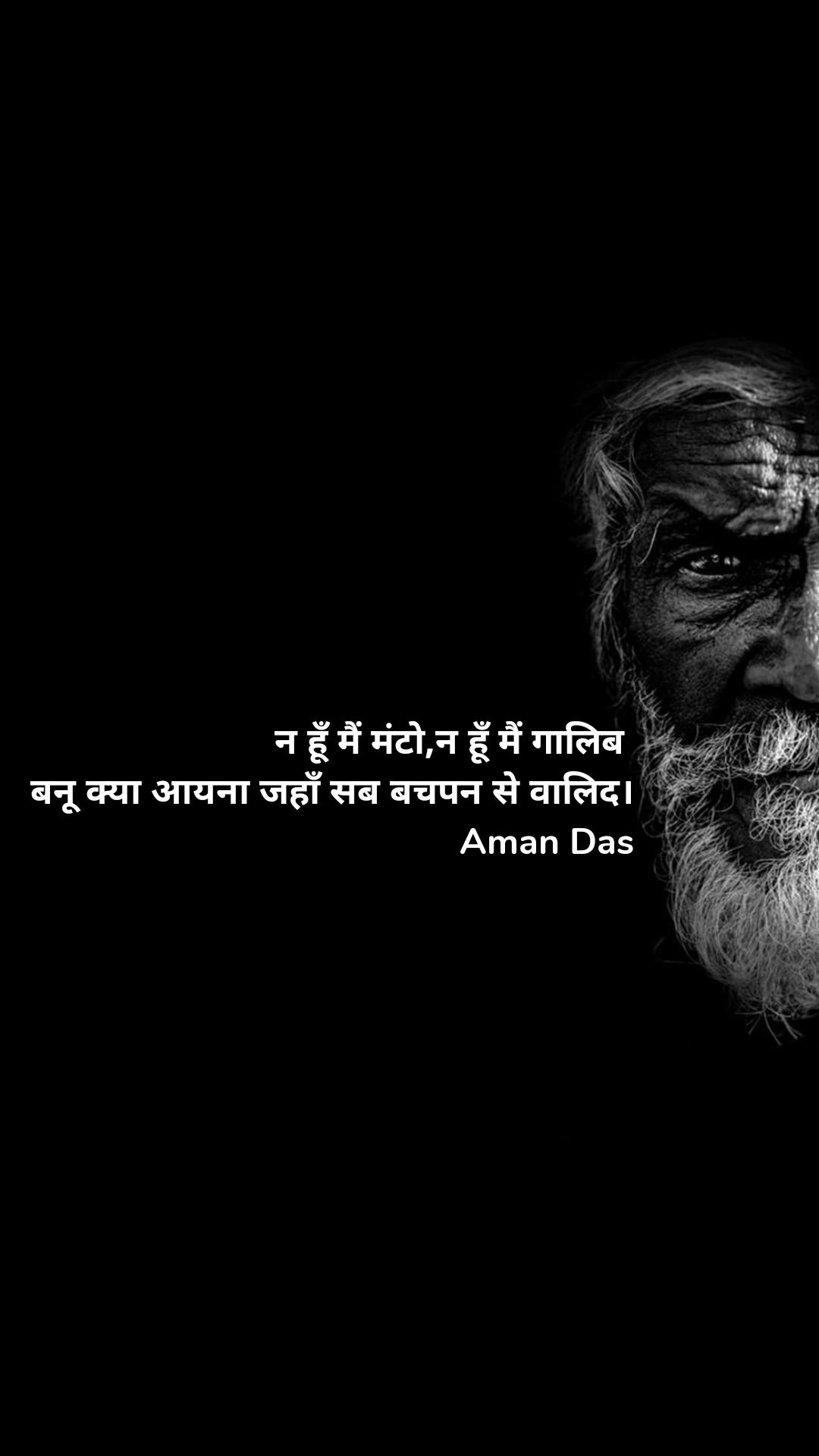 न हूँ मैं मंटो,न हूँ मैं गालिब   बनू क्या आयना जहाँ सब बचपन से वालिद। Aman Das