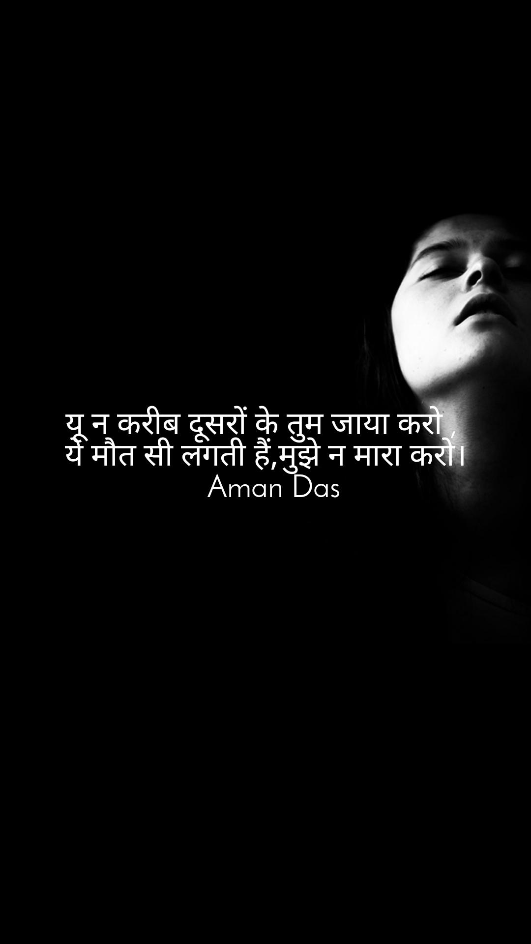 यू न करीब दूसरों के तुम जाया करो ,  ये मौत सी लगती हैं,मुझे न मारा करो।   Aman Das