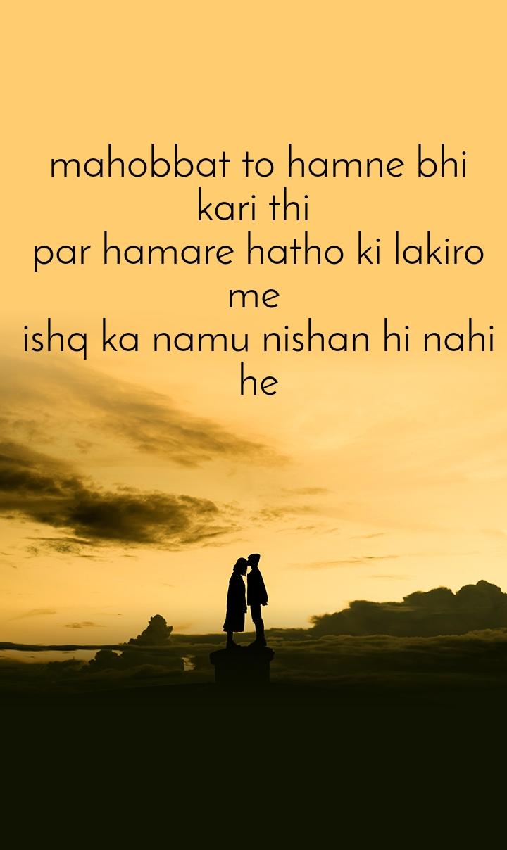mahobbat to hamne bhi kari thi  par hamare hatho ki lakiro me  ishq ka namu nishan hi nahi he