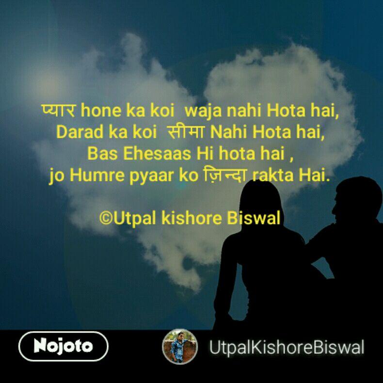 प्यार hone ka koi  waja nahi Hota hai, Darad ka koi  सीमा Nahi Hota hai, Bas Ehesaas Hi hota hai , jo Humre pyaar ko ज़िन्दा rakta Hai.  ©Utpal kishore Biswal
