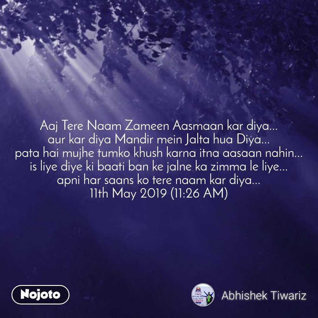 Aaj Tere Naam Zameen Aasmaan kar diya... aur kar diya Mandir mein Jalta hua Diya... pata hai mujhe tumko khush karna itna aasaan nahin... is liye diye ki baati ban ke jalne ka zimma le liye... apni har saans ko tere naam kar diya... 11th May 2019 (11:26 AM)