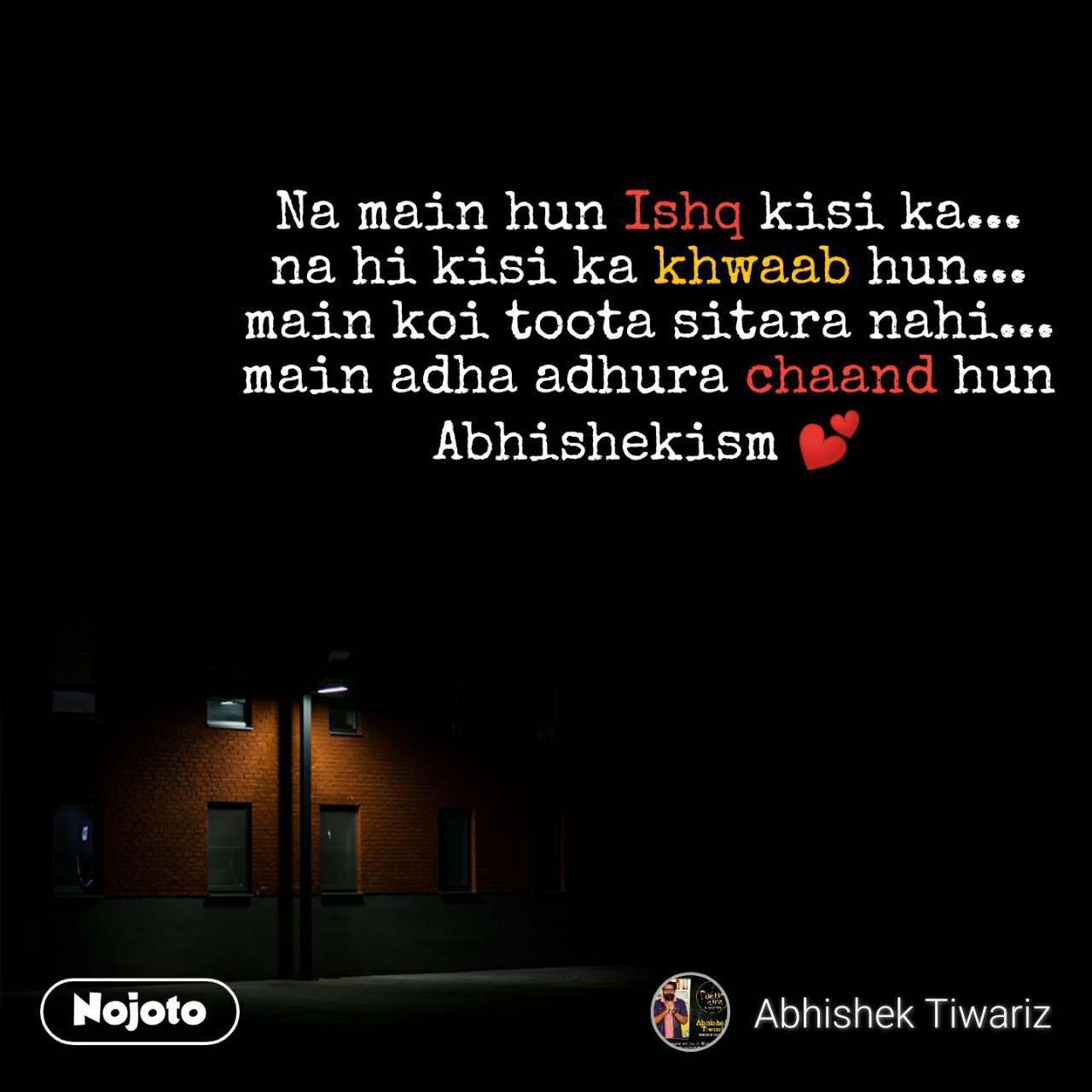 Na main hun Ishq kisi ka... na hi kisi ka khwaab hun... main koi toota sitara nahi... main adha adhura chaand hun Abhishekism 💕