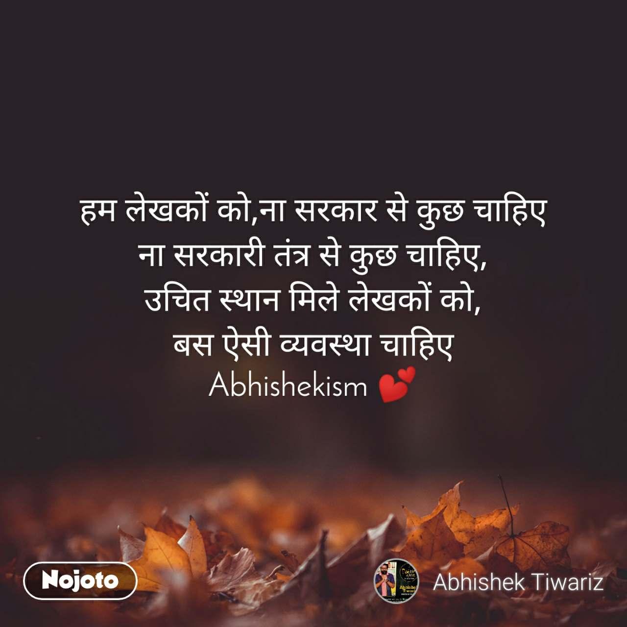 हम लेखकों को,ना सरकार से कुछ चाहिए ना सरकारी तंत्र से कुछ चाहिए, उचित स्थान मिले लेखकों को, बस ऐसी व्यवस्था चाहिए Abhishekism 💕