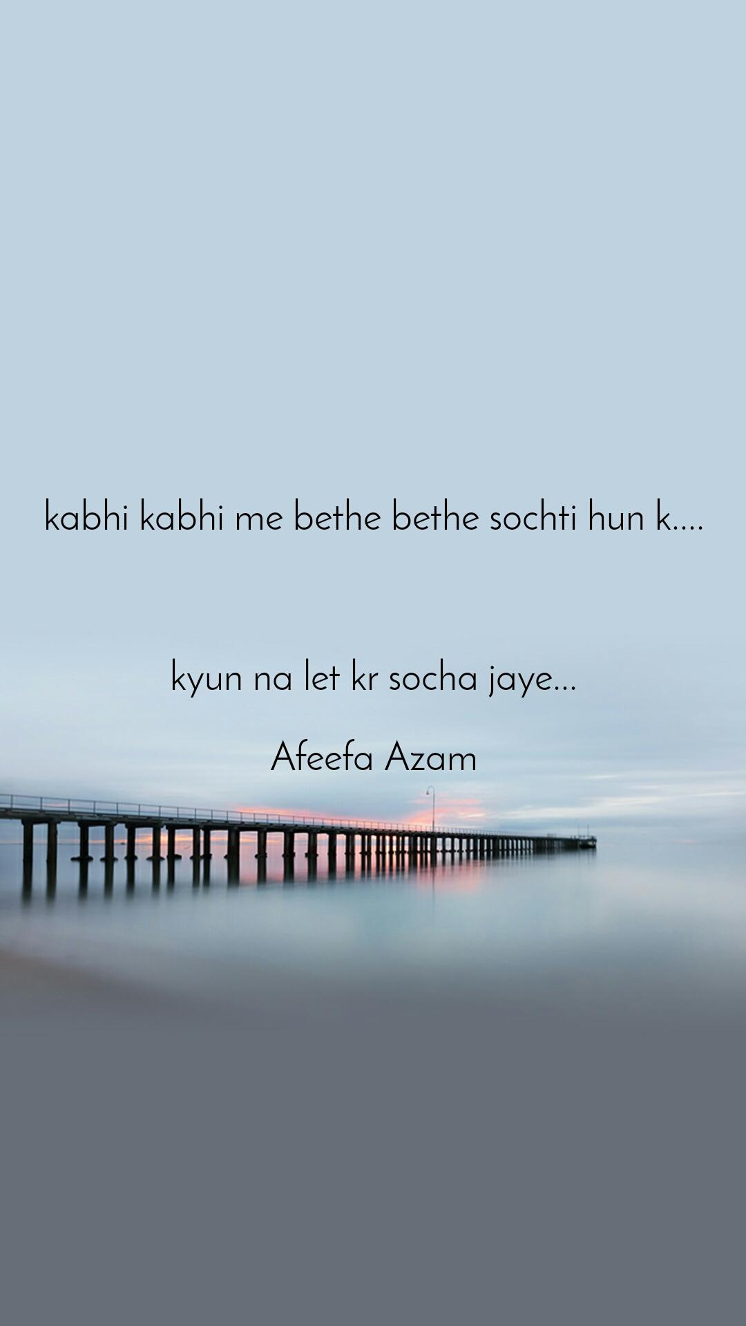 kabhi kabhi me bethe bethe sochti hun k....    kyun na let kr socha jaye...  Afeefa Azam