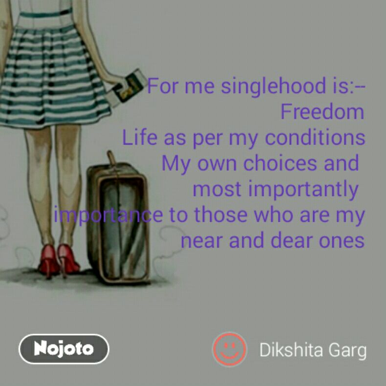 For me singlehood is:-- Freedom Life as per my conditions My own choices and  most importantly  importance to those who are my near and dear ones
