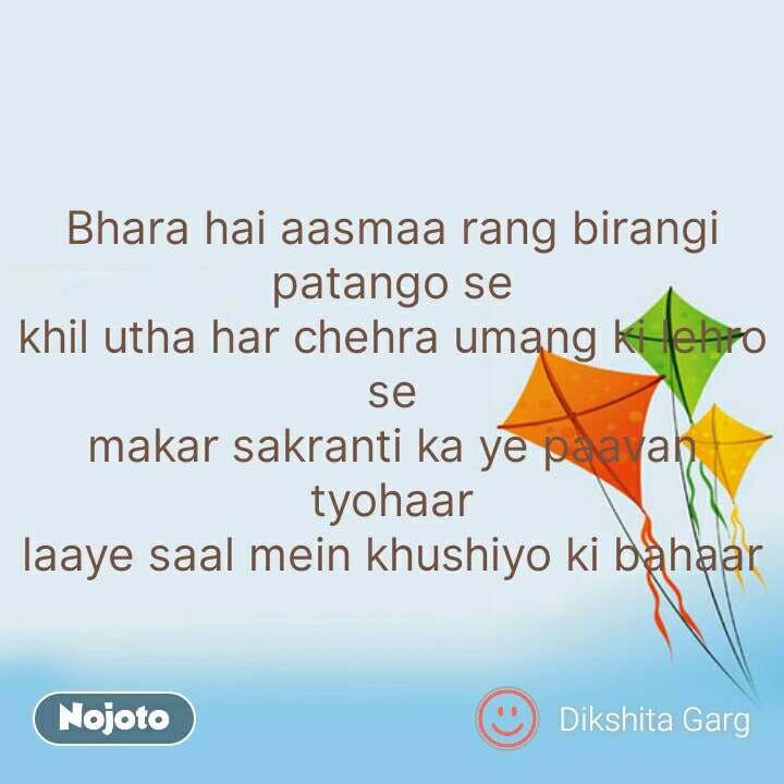 Bhara hai aasmaa rang birangi patango se khil utha har chehra umang ki lehro se makar sakranti ka ye paavan tyohaar laaye saal mein khushiyo ki bahaar #NojotoQuote