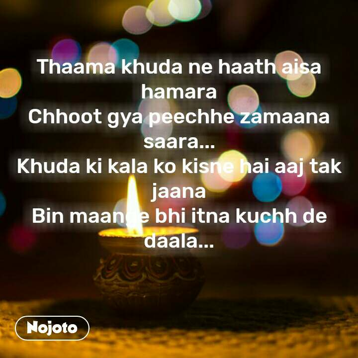 Thaama khuda ne haath aisa hamara Chhoot gya peechhe zamaana saara... Khuda ki kala ko kisne hai aaj tak jaana Bin maange bhi itna kuchh de daala...   #NojotoQuote