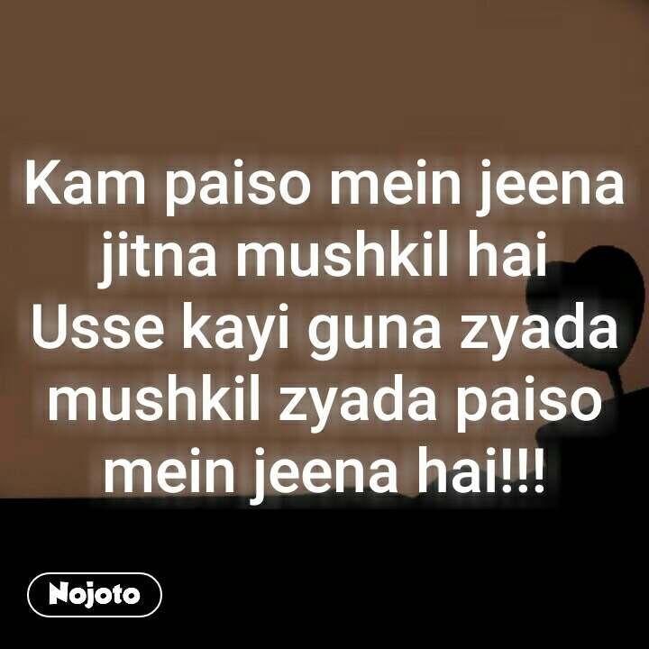 Kam paiso mein jeena jitna mushkil hai Usse kayi guna zyada mushkil zyada paiso mein jeena hai!!!