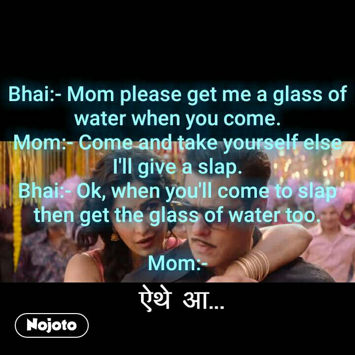 ऐथे आ  Bhai:- Mom please get me a glass of water when you come. Mom:- Come and take yourself else I'll give a slap. Bhai:- Ok, when you'll come to slap then get the glass of water too.  Mom:-