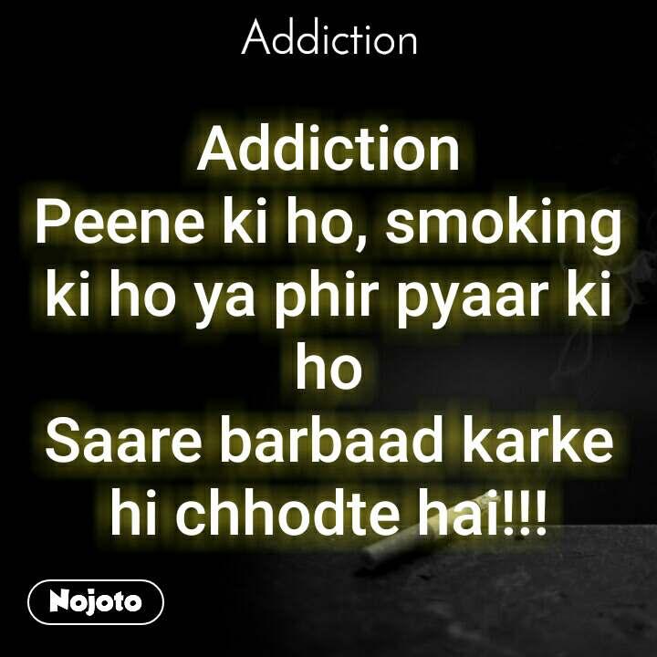 Addiction Addiction Peene ki ho, smoking ki ho ya phir pyaar ki ho Saare barbaad karke hi chhodte hai!!!