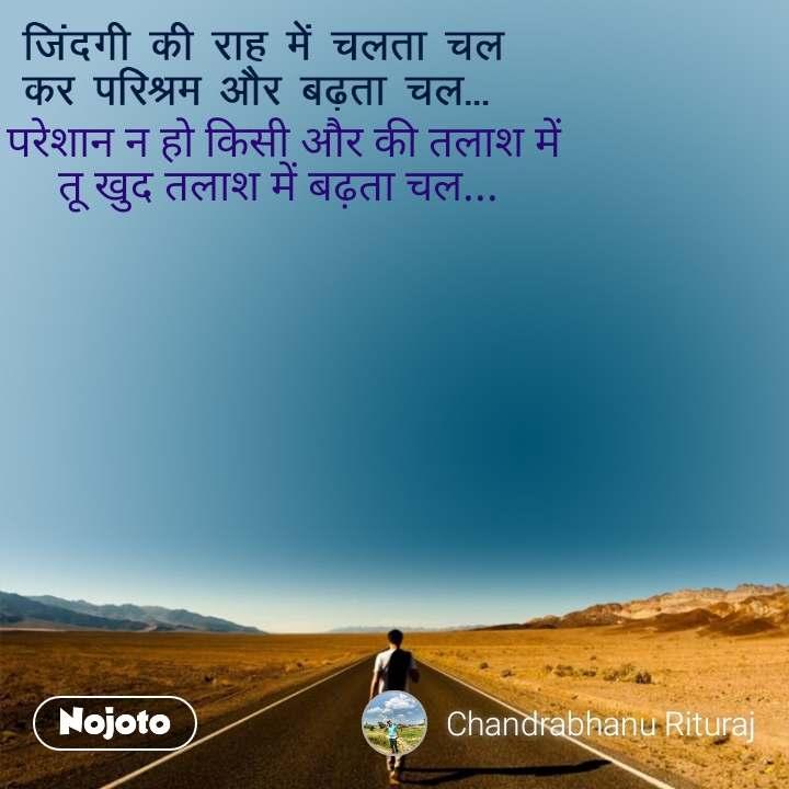जिंदगी की राह में चलता चल  कर परिश्रम और बढ़ता चल...  परेशान न हो किसी और की तलाश में तू खुद तलाश में बढ़ता चल...