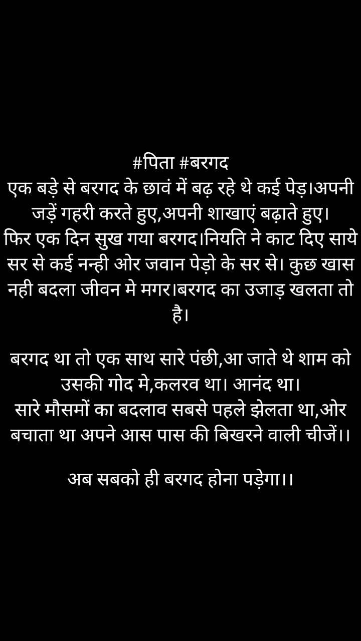 #पिता #बरगद एक बड़े से बरगद के छावं में बढ़ रहे थे कई पेड़।अपनी जड़ें गहरी करते हुए,अपनी शाखाएं बढ़ाते हुए। फिर एक दिन सुख गया बरगद।नियति ने काट दिए साये सर से कई नन्ही ओर जवान पेड़ो के सर से। कुछ खास नही बदला जीवन मे मगर।बरगद का उजाड़ खलता तो है।  बरगद था तो एक साथ सारे पंछी,आ जाते थे शाम को उसकी गोद मे,कलरव था। आनंद था। सारे मौसमों का बदलाव सबसे पहले झेलता था,ओर बचाता था अपने आस पास की बिखरने वाली चीजें।।  अब सबको ही बरगद होना पड़ेगा।।