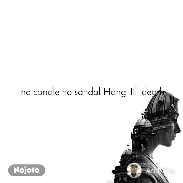 no candle no sandal Hang Till death