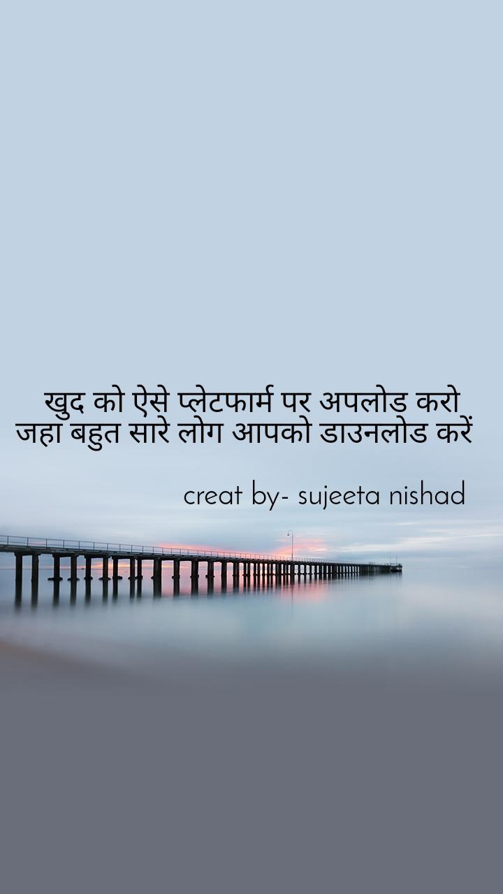 खुद को ऐसे प्लेटफार्म पर अपलोड करो जहा बहुत सारे लोग आपको डाउनलोड करें                                                    creat by- sujeeta nishad