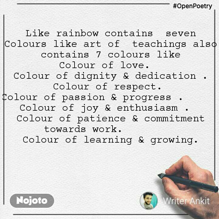 #OpenPoetry Like rainbow contains  seven Colours like art of  teachings also  contains 7 colours like Colour of love.   Colour of dignity & dedication . Colour of respect.  Colour of passion & progress .       Colour of joy & enthusiasm .   Colour of patience & commitment towards work.          Colour of learning & growing.