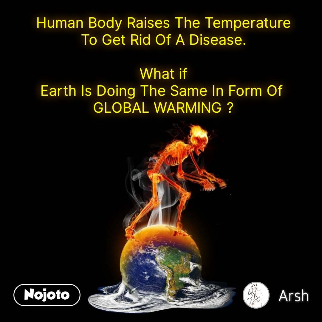 Human Body Raises The Temperature To Get Rid Of A Disease.  What if Earth Is Doing The Same In Form Of  GLOBAL WARMING ?
