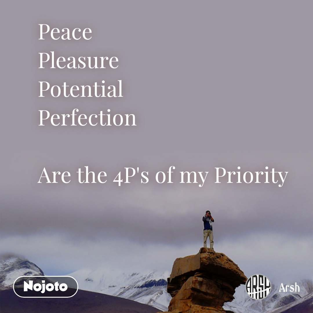 Peace Pleasure Potential Perfection  Are the 4P's of my Priority