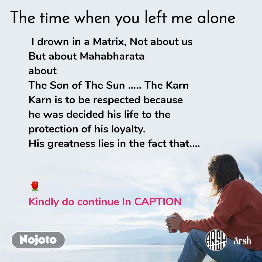 The time when you left me alone  I drown in a Matrix, Not about us But about Mahabharata  about The Son of The Sun ..... The Karn Karn is to be respected because he was decided his life to the protection of his loyalty. His greatness lies in the fact that....    🌹 Kindly do continue In CAPTION