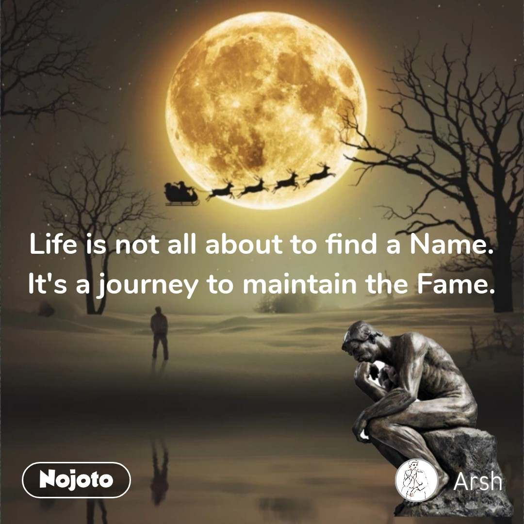 Life is not all about to find a Name. It's a journey to maintain the Fame.