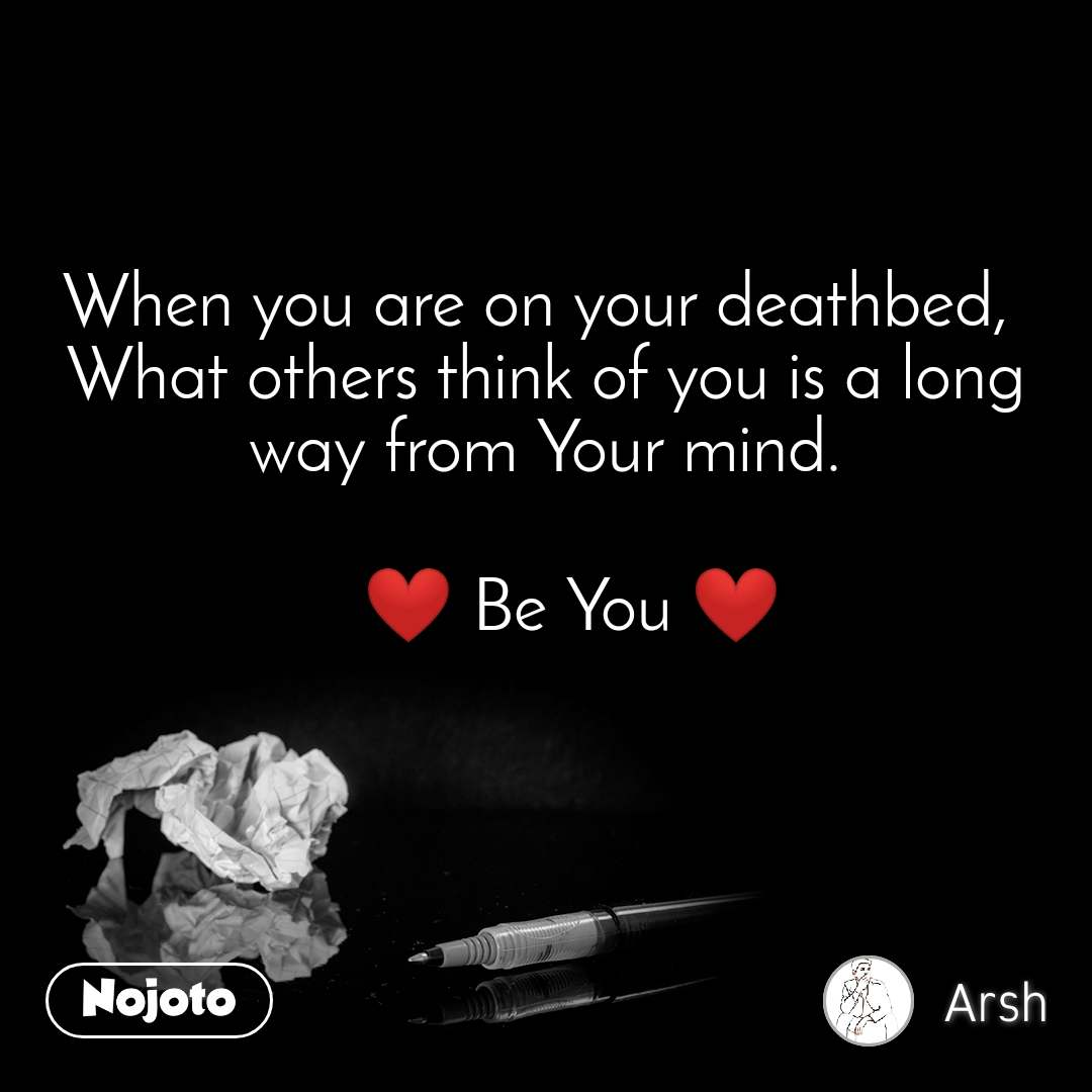 When you are on your deathbed,  What others think of you is a long way from Your mind.     ❤️ Be You ❤️