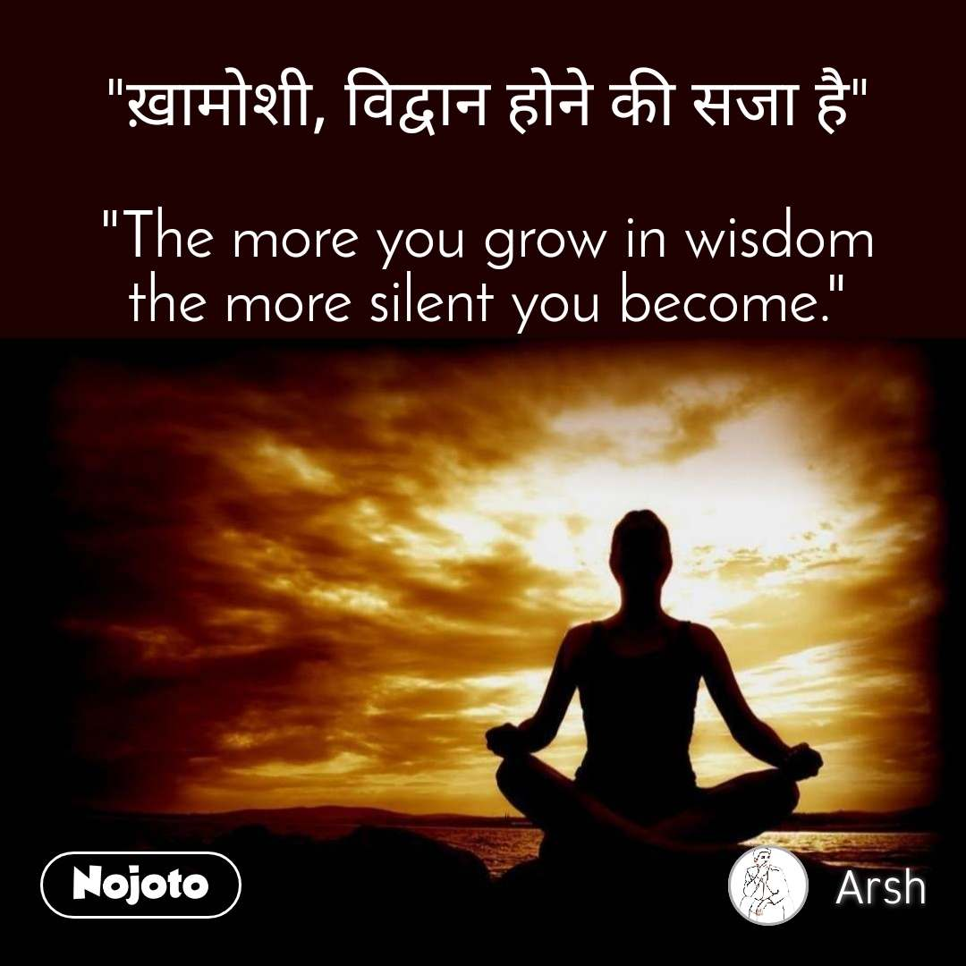 """""""ख़ामोशी, विद्वान होने की सजा है""""  """"The more you grow in wisdom the more silent you become."""""""