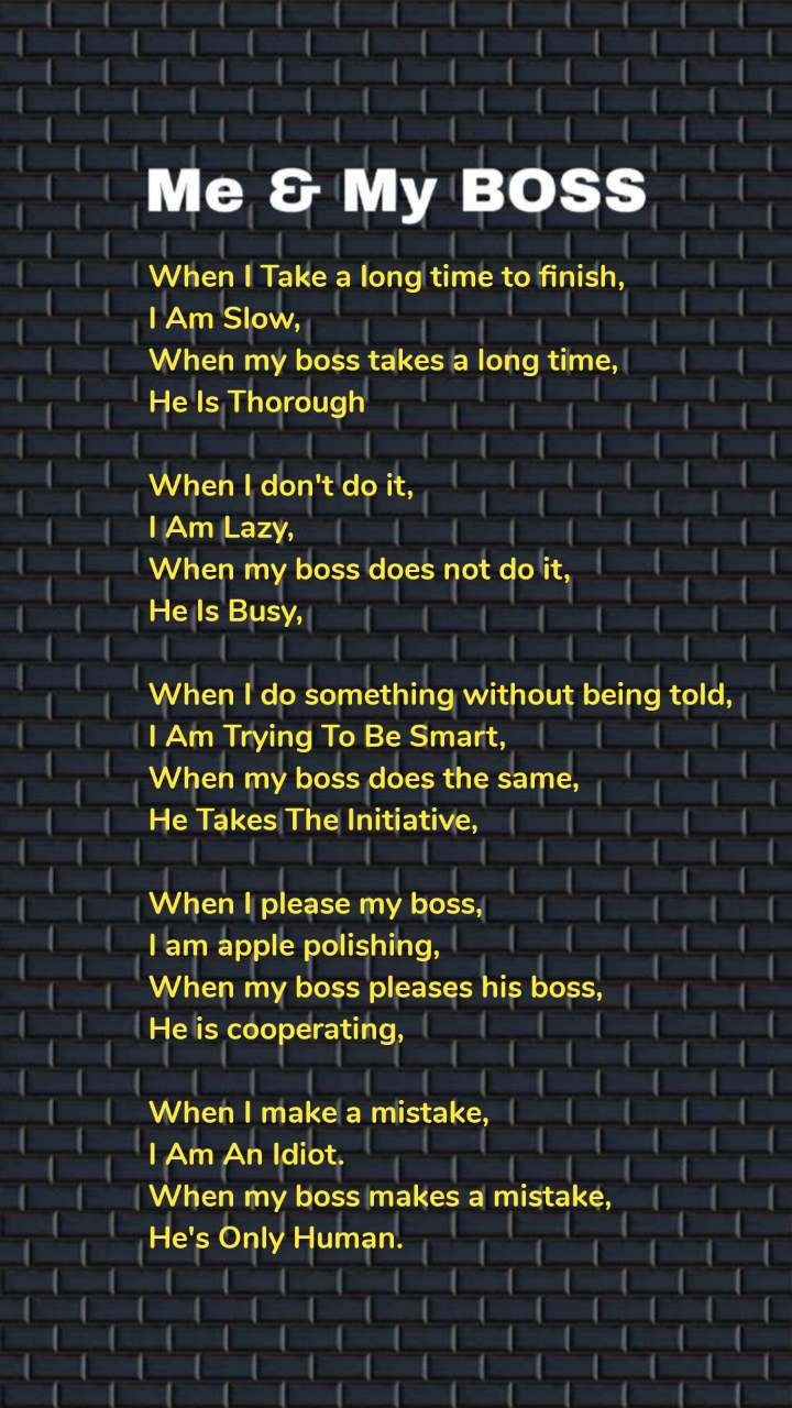 When I Take a long time to finish, I Am Slow, When my boss takes a long time, He Is Thorough  When I don't do it, I Am Lazy, When my boss does not do it, He Is Busy,  When I do something without being told, I Am Trying To Be Smart, When my boss does the same, He Takes The Initiative,  When I please my boss, I am apple polishing, When my boss pleases his boss, He is cooperating,  When I make a mistake, I Am An Idiot. When my boss makes a mistake, He's Only Human.