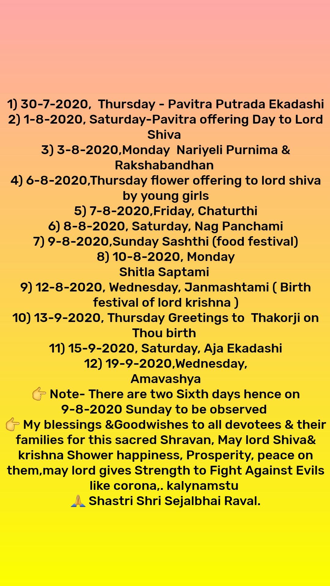 1) 30-7-2020,  Thursday - Pavitra Putrada Ekadashi 2) 1-8-2020, Saturday-Pavitra offering Day to Lord Shiva  3) 3-8-2020,Monday  Nariyeli Purnima & Rakshabandhan  4) 6-8-2020,Thursday flower offering to lord shiva by young girls 5) 7-8-2020,Friday, Chaturthi 6) 8-8-2020, Saturday, Nag Panchami 7) 9-8-2020,Sunday Sashthi (food festival) 8) 10-8-2020, Monday Shitla Saptami  9) 12-8-2020, Wednesday, Janmashtami ( Birth festival of lord krishna ) 10) 13-9-2020, Thursday Greetings to  Thakorji on Thou birth  11) 15-9-2020, Saturday, Aja Ekadashi 12) 19-9-2020,Wednesday, Amavashya 👉 Note- There are two Sixth days hence on 9-8-2020 Sunday to be observed  👉 My blessings &Goodwishes to all devotees & their families for this sacred Shravan, May lord Shiva& krishna Shower happiness, Prosperity, peace on them,may lord gives Strength to Fight Against Evils like corona,. kalynamstu  🙏 Shastri Shri Sejalbhai Raval.