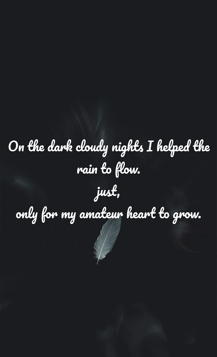 On the dark cloudy nights I helped the rain to flow. just, only for my amateur heart to grow.