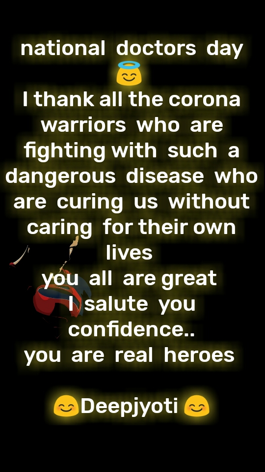 national  doctors  day 😇  I thank all the corona  warriors  who  are  fighting with  such  a  dangerous  disease  who  are  curing  us  without caring  for their own lives  you  all  are great  I  salute  you  confidence.. you  are  real  heroes   😊Deepjyoti 😊