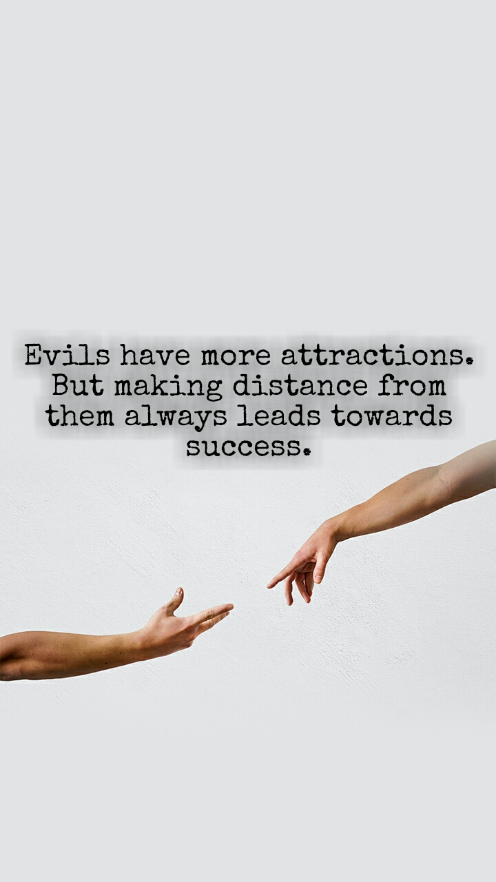 Evils have more attractions. But making distance from them always leads towards success.