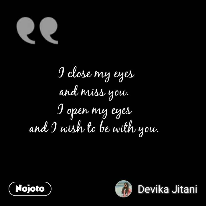 I close my eyes and miss you.  I open my eyes  and I wish to be with you.