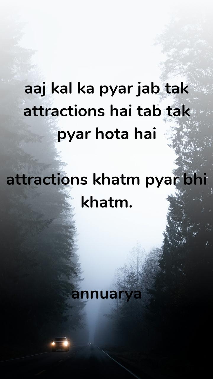 aaj kal ka pyar jab tak attractions hai tab tak  pyar hota hai   attractions khatm pyar bhi khatm.    annuarya