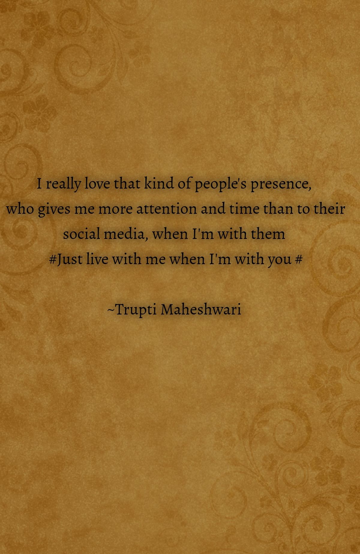 I really love that kind of people's presence,  who gives me more attention and time than to their social media, when I'm with them  #Just live with me when I'm with you #  ~Trupti Maheshwari