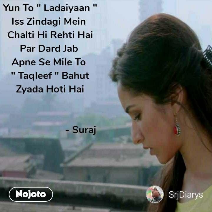 "Yun To "" Ladaiyaan "" Iss Zindagi Mein  Chalti Hi Rehti Hai Par Dard Jab  Apne Se Mile To  "" Taqleef "" Bahut Zyada Hoti Hai                          - Suraj"